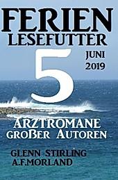 Alfredbooks: Ferien Lesefutter Juni 2019 - 5 Arztromane großer Autoren - eBook - A. F. Morland, Glenn Stirling,