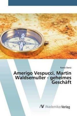 Amerigo Vespucci, Martin Waldsemuller - geheimes Geschäft - Ramiz Daniz,