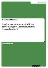 Aspekte der sprachgeschichtlichen Entwicklung des Letzebuergeschen (Luxemburgisch) - eBook - Franziska Moschke,