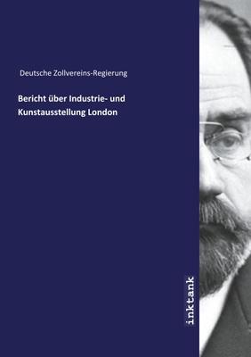 Bericht über Industrie- und Kunstausstellung London - Deutsche Zollvereins-Regierung,