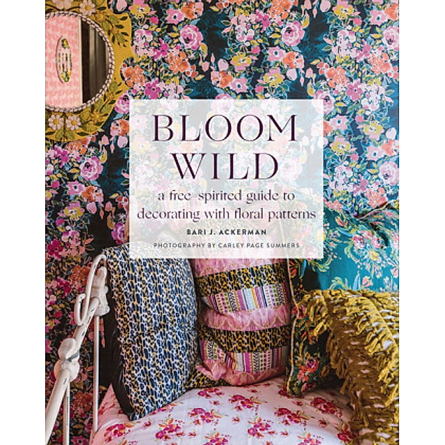 Bloom Wild A Free Spirited Guide To Decorating With Floral Patterns Buch