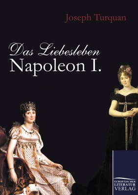 Das Liebesleben Napoleon I. - dass seine einzige Liebe Frankreich gelte