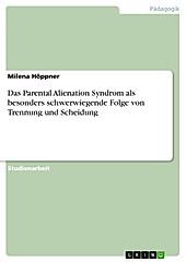 Das Parental Alienation Syndrom als besonders schwerwiegende Folge von Trennung und Scheidung - eBook - Milena Höppner,