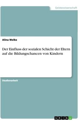Der Einfluss der sozialen Schicht der Eltern auf die Bildungschancen von Kindern - Alina Welke,