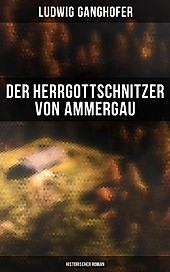 Der Herrgottschnitzer von Ammergau: Historischer Roman - eBook - Ludwig Ganghofer,