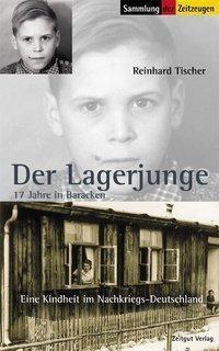 Der Lagerjunge - Neuanfang in der Fremde: Millionen Deutsche mussten nach dem Krieg ihre Heimat verlassen. Reinhard Tischer