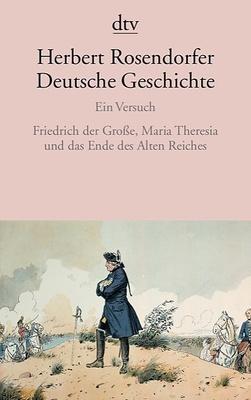 Deutsche Geschichte: Bd.6 Friedrich der GroÃ?e, Maria Theresia und das Ende des Alten Reiches - Herbert Rosendorfer