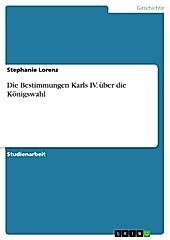 Die Bestimmungen Karls IV. über die Königswahl - eBook - Stephanie Lorenz,