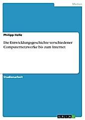 Die Entwicklungsgeschichte verschiedener Computernetzwerke bis zum Internet - eBook - Philipp Helle,