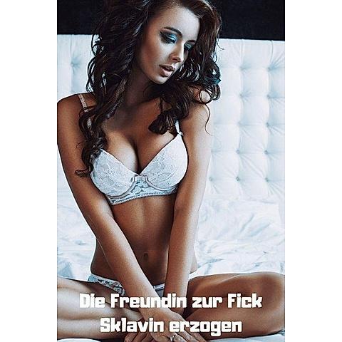 Die Freundin zur Fick Sklavin erzogen ebook | Weltbild.de