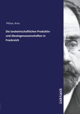 Die landwirtschaftlichen Produktiv- und Absatzgenossenschaften in Frankreich - Arno, 1875- Pfütze,