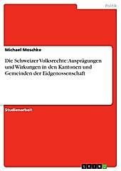 Die Schweizer Volksrechte: Ausprägungen und Wirkungen in den Kantonen und Gemeinden der Eidgenossenschaft - eBook - Michael Moschke,