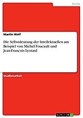 Die Selbstdeutung der Intellektuellen am Beispiel von Michel Foucault und Jean-Francois Lyotard - eBook - Martin Wolf,