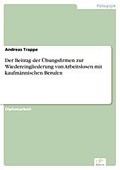 Diplom.de: Der Beitrag der Übungsfirmen zur Wiedereingliederung von Arbeitslosen mit kaufmännischen Berufen - eBook - Andreas Trappe,