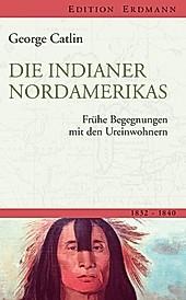 Edition Erdmann: Die Indianer Nordamerikas - eBook - George Catlin,