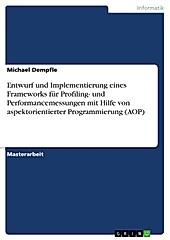 Entwurf und Implementierung eines Frameworks für Profiling- und Performancemessungen mit Hilfe von aspektorientierter Programmierung (AOP) - eBook - Michael Dempfle,