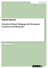 Friedrich Fröbel, Pädagoge der Romantik - seine Leitideen und Konzepte - eBook - Isabella Wlossek,