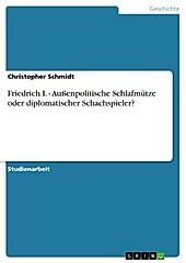 Friedrich I. - Außenpolitische Schlafmütze oder diplomatischer Schachspieler? - eBook - Christopher Schmidt,