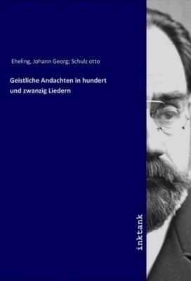 Geistliche Andachten in hundert und zwanzig Liedern - Johann Georg Eheling,