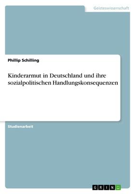 Kinderarmut in Deutschland und ihre sozialpolitischen Handlungskonsequenzen - Phillip Schilling,