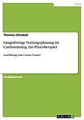 Längerfristige Trainingsplanung im Cardiotraining. Ein Praxisbeispiel - eBook - Thomas Chrobok,