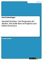 Marshall McLuhan - Die Temperatur der Medien - Das heiße Kino im Vergleich zum kühlen Fernsehen - eBook - Paul Eschenhagen,