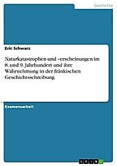 Naturkatastrophen und -erscheinungen im 8. und 9. Jahrhundert und ihre Wahrnehmung in der fränkischen Geschichtsschreibung - eBook - Eric Schwarz,