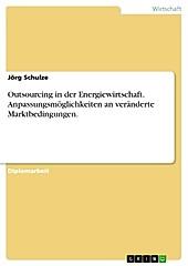Outsourcing in der Energiewirtschaft - Anpassungsmöglichkeiten an veränderte Marktbedingungen - eBook - Jörg Schulze,