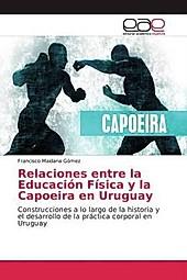 Relaciones entre la Educación Física y la Capoeira en Uruguay. Francisco Maidana Gómez, - Buch - Francisco Maidana Gómez,