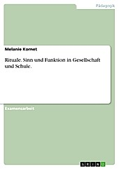 Sinn und Funktion von Ritualen im gesellschaftlichen Kontext und der Schulpädagogik - eBook - Melanie Kornet,