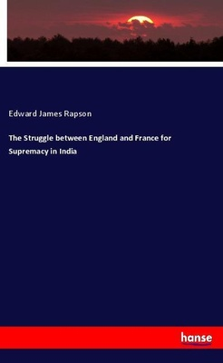 The Struggle between England and France for Supremacy in India - Edward James Rapson,