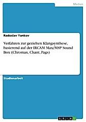 Verfahren zur gezielten Klangsynthese, basierend auf der IRCAM Max/MSP Sound Box (Chromax, Chant, Pags) - eBook - Radoslav Yankov,